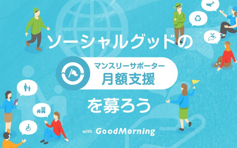 ソーシャルグッドの月額支援(マンスリーサポーター)を募ろう with GoodMorning