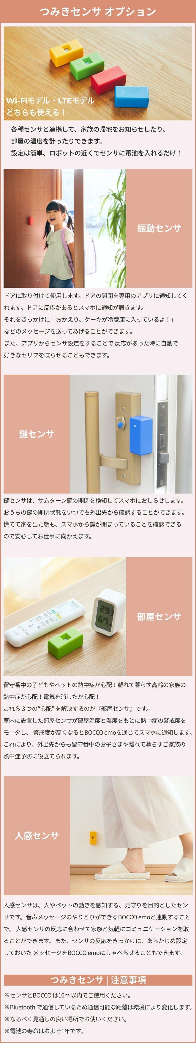 BOCCO emoのつみきセンサオプション。振動センサや鍵センサでドアの開閉を検出したり、部屋センサで温度・湿度管理。熱中症警戒度も通知。人感センサはヒトやペットの動きを完治し、見守りにおすすめ。センサの反応をきっかけに、メッセージをBOCCO emoにしゃべらせることもできます。
