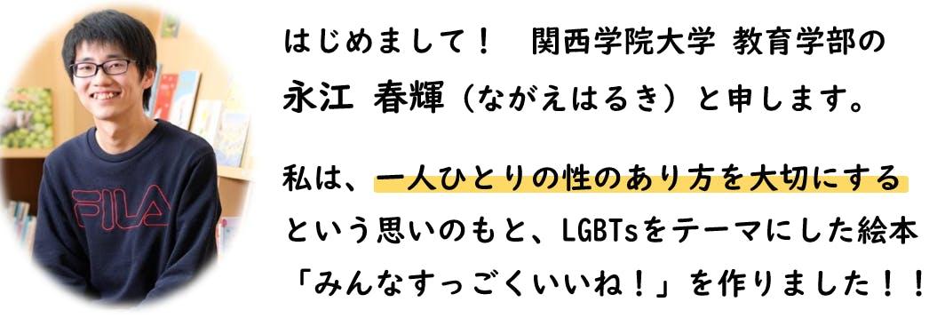 はじめまして。関西学院大学教育学部のながえはるきと申します。私は、一人ひとりの性のあり方を大切にするという思いのもと、LGBTsをテーマにした絵本「みんなすっごくいいね!」を作りました。