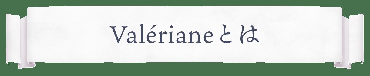Valériane(ヴァレリアンヌ)とは