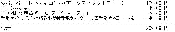 Mavic Air Fly More コンボ(アークティックホワイト)  129,000円 DJI Goggles + 49,800円 DJICAMP認定資格「DJIスペシャリスト」+ 74,400円 手数料として17%(弊社掲載手数料12%、決済手数料5%) + 税 + 46,488円  合計299,688円