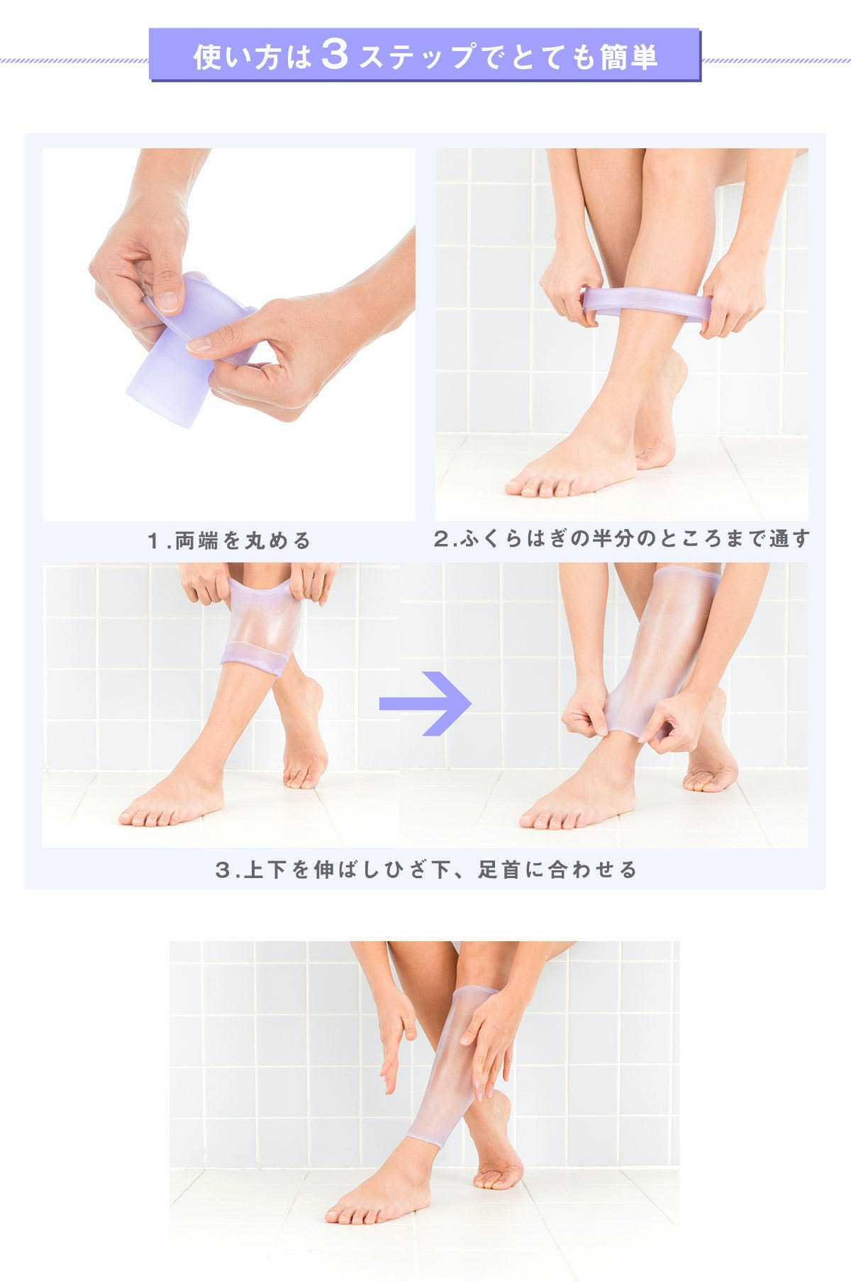 使い方は3ステップでとても簡単。 ステップ1 両端を丸める ステップ2 ふくらはぎの半分のところまで通す ステップ3 上下を伸ばしひざ下、足首に合わせる  特許を取得した素材エラストマー樹脂があなたの足の形に合わせ、ピタッとフィット。