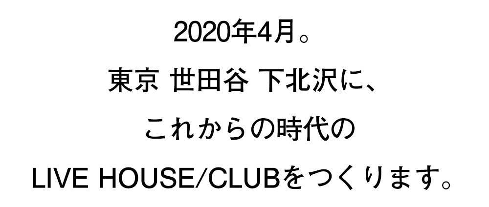 2020年4月。 東京 世田谷 下北沢に、 これからの時代のLIVE HOUSE/CLUBをつくります。
