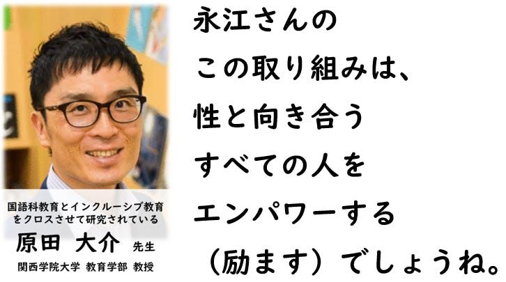 永江さんの この取り組みは、 性と向き合う すべての人を エンパワーする (励ます)でしょうね。  (関西学院大学、教育学部、教授。原田大介先生。)