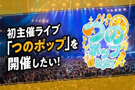 """初主催ライブ""""つのポップ""""を開催したい!"""