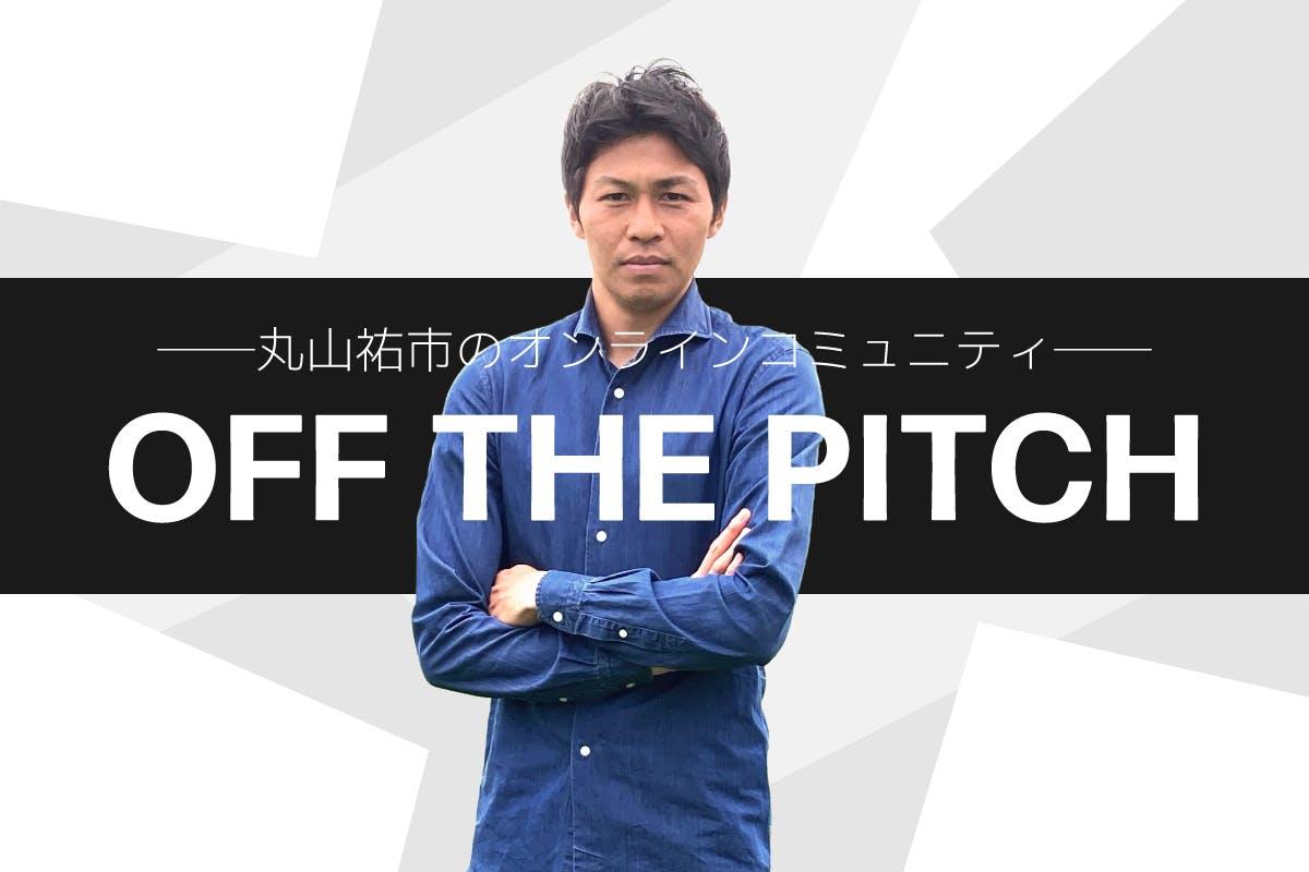 丸山祐市のオンラインコミュニティ  「OFF THE PITCH」