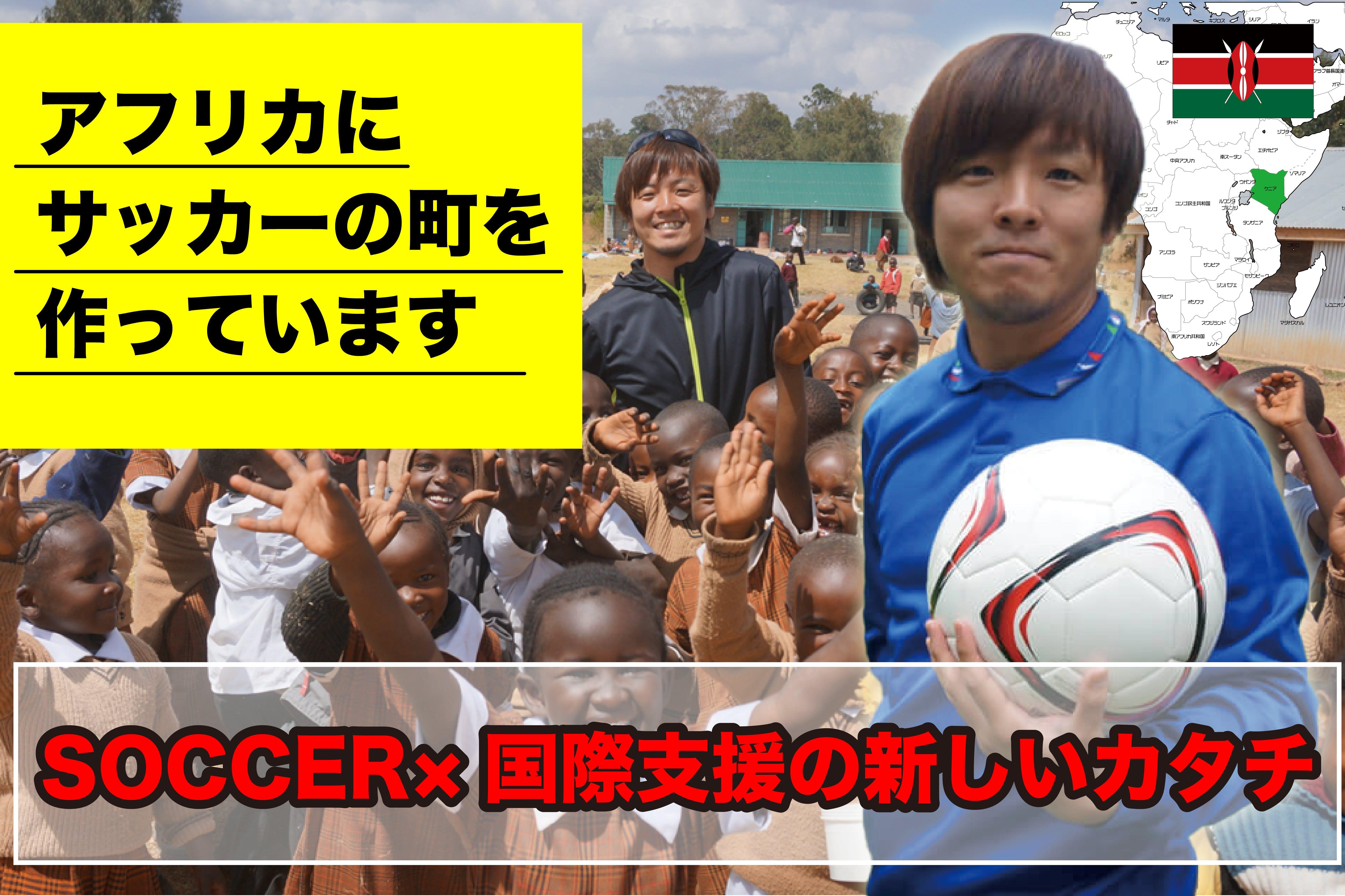 アフリカにサッカーの町をつくっています!サッカー×国際支援の新しいカタチ!!