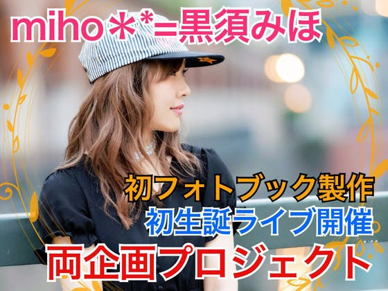 miho**=黒須みほ初挑戦!フォトブック製作&生誕ライブプロジェクト
