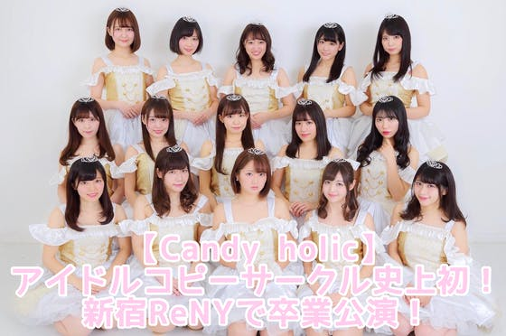 【Candy holic】アイドルコピーサークル史上初!新宿ReNYで卒業公演!